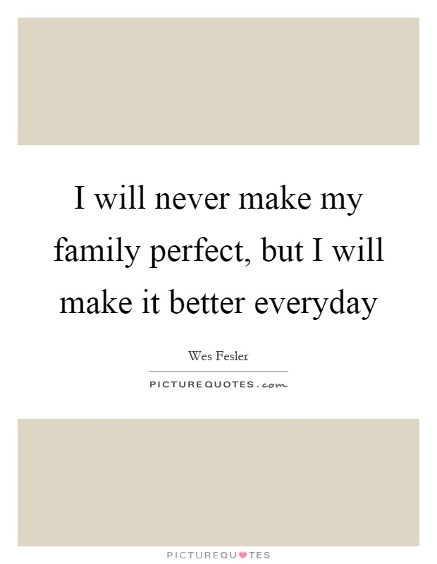 I will never make my family perfect, but I will make it better everyday Picture Quote #1