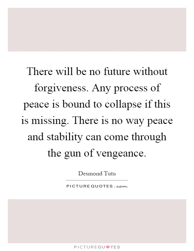 There will be no future without forgiveness. Any process of peace is bound to collapse if this is missing. There is no way peace and stability can come through the gun of vengeance Picture Quote #1