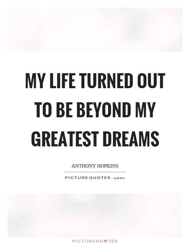 My life turned out to be beyond my greatest dreams Picture Quote #1