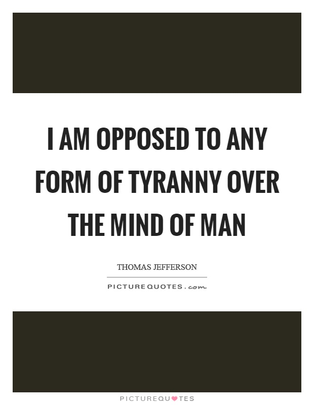 I am opposed to any form of tyranny over the mind of man Picture Quote #1