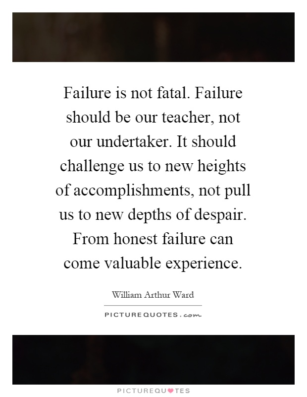 Failure is not fatal. Failure should be our teacher, not our undertaker. It should challenge us to new heights of accomplishments, not pull us to new depths of despair. From honest failure can come valuable experience Picture Quote #1