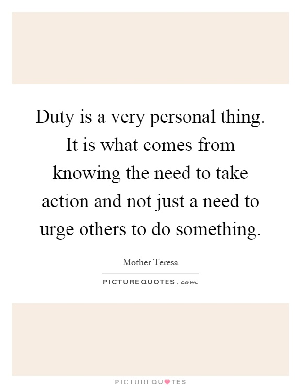 Duty is a very personal thing. It is what comes from knowing the need to take action and not just a need to urge others to do something Picture Quote #1