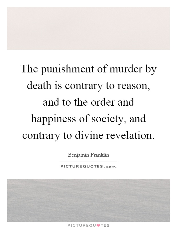 The punishment of murder by death is contrary to reason, and to the order and happiness of society, and contrary to divine revelation Picture Quote #1