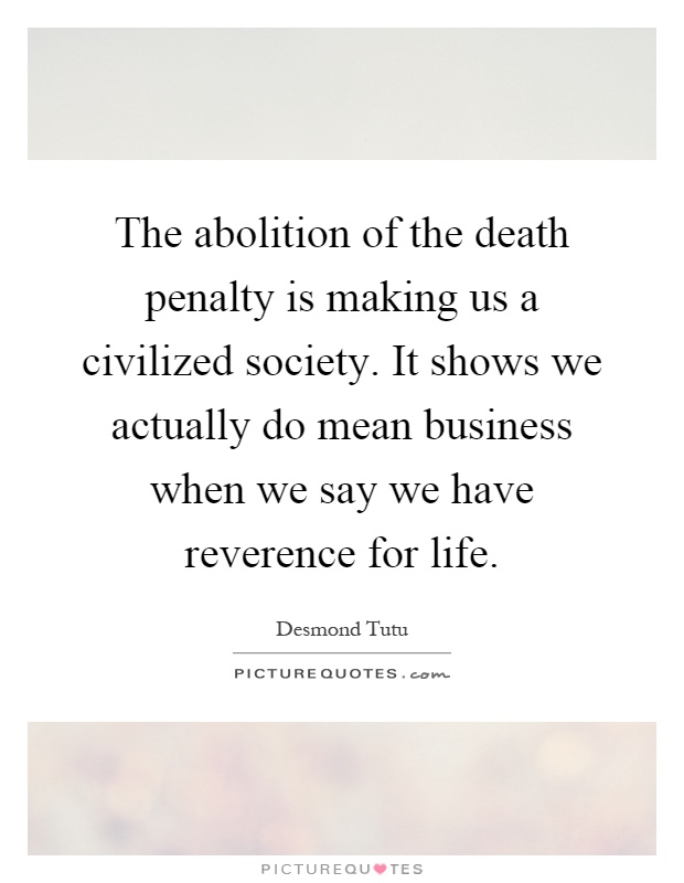 The abolition of the death penalty is making us a civilized society. It shows we actually do mean business when we say we have reverence for life Picture Quote #1