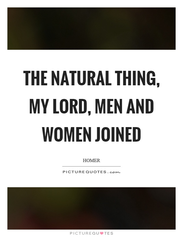 The natural thing, my lord, men and women joined Picture Quote #1