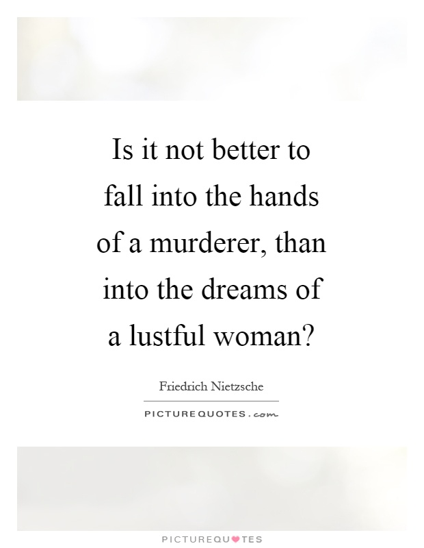 Is it not better to fall into the hands of a murderer, than into the dreams of a lustful woman? Picture Quote #1
