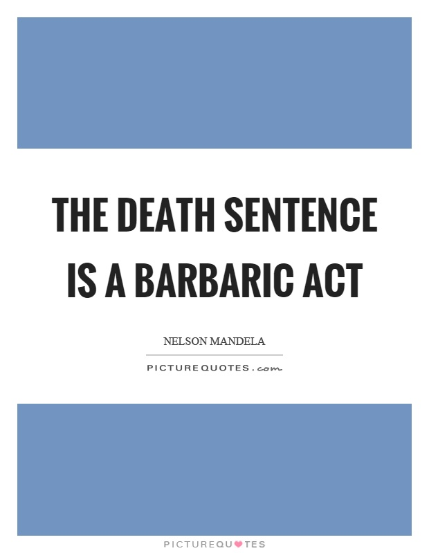 The death sentence is a barbaric act Picture Quote #1