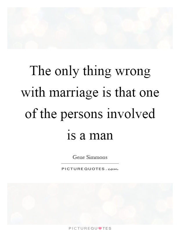 The only thing wrong with marriage is that one of the persons involved is a man Picture Quote #1