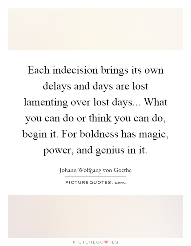 Each indecision brings its own delays and days are lost lamenting over lost days... What you can do or think you can do, begin it. For boldness has magic, power, and genius in it Picture Quote #1