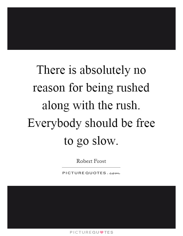 There is absolutely no reason for being rushed along with the rush. Everybody should be free to go slow Picture Quote #1
