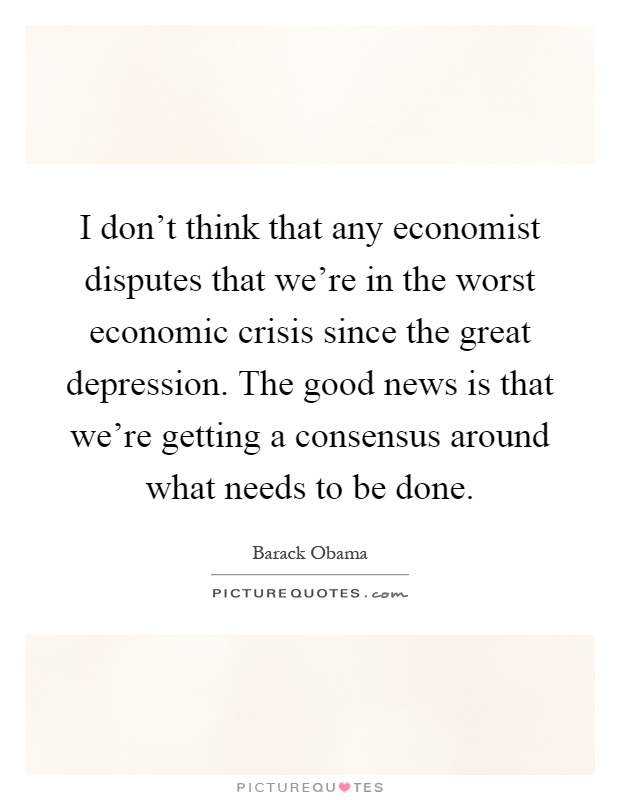 I don't think that any economist disputes that we're in the worst economic crisis since the great depression. The good news is that we're getting a consensus around what needs to be done Picture Quote #1