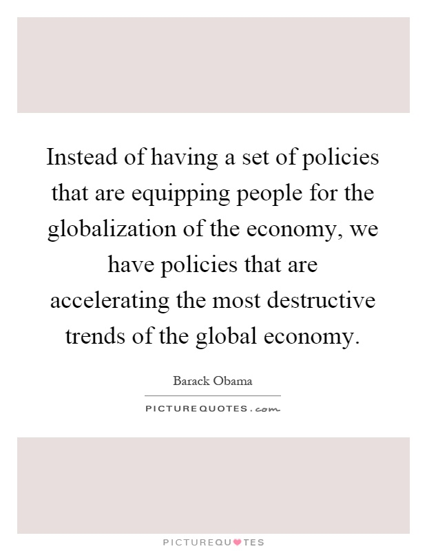 Instead of having a set of policies that are equipping people for the globalization of the economy, we have policies that are accelerating the most destructive trends of the global economy Picture Quote #1