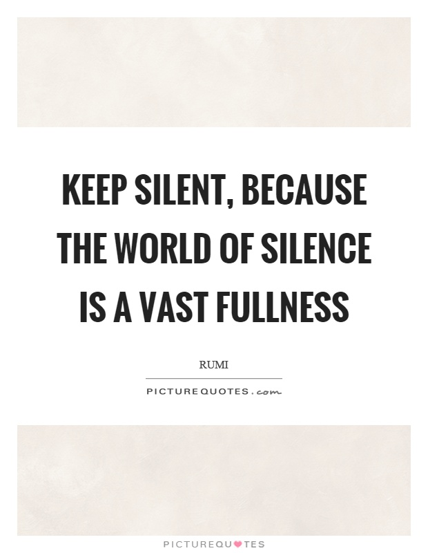 Keep silent, because the world of silence is a vast fullness Picture Quote #1