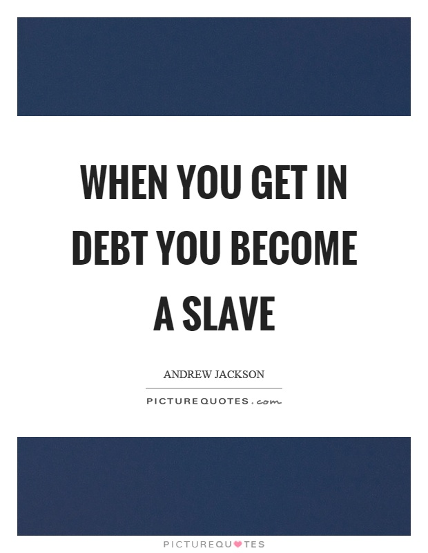When you get in debt you become a slave Picture Quote #1