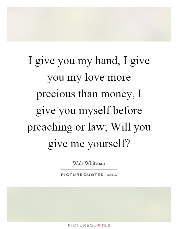 I give you my hand, I give you my love more precious than money, I give you myself before preaching or law; Will you give me yourself? Picture Quote #1