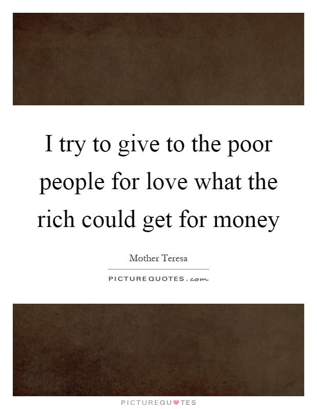 I try to give to the poor people for love what the rich could get for money Picture Quote #1