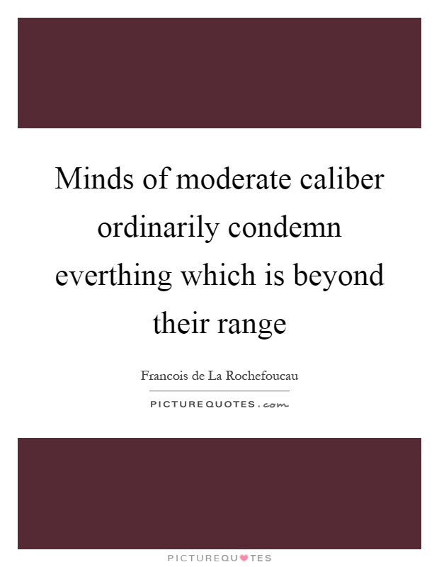 Minds of moderate caliber ordinarily condemn everthing which is beyond their range Picture Quote #1