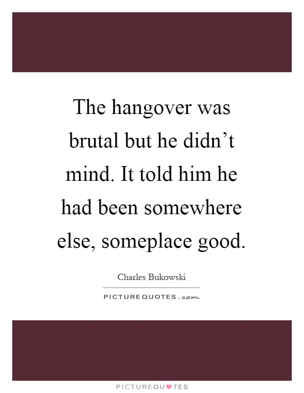 The hangover was brutal but he didn't mind. It told him he had been somewhere else, someplace good Picture Quote #1