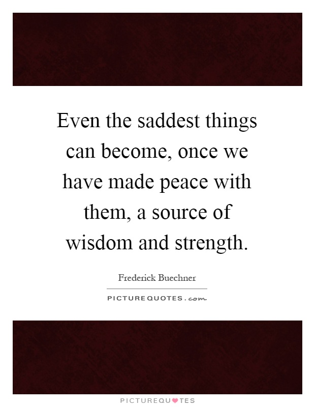 Even the saddest things can become, once we have made peace with them, a source of wisdom and strength Picture Quote #1