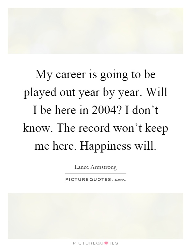 My career is going to be played out year by year. Will I be here in 2004? I don't know. The record won't keep me here. Happiness will Picture Quote #1