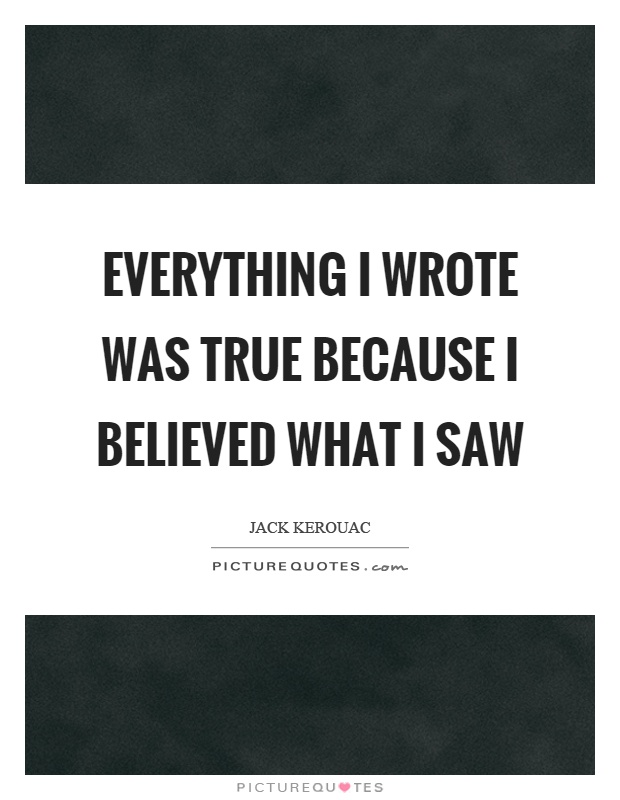 Everything I wrote was true because I believed what I saw Picture Quote #1