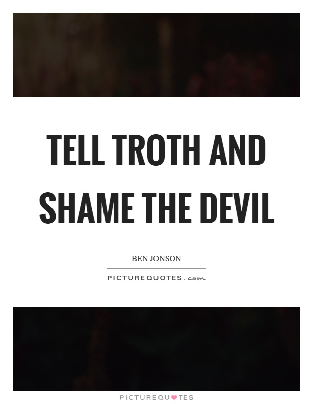 Tell troth and shame the devil Picture Quote #1