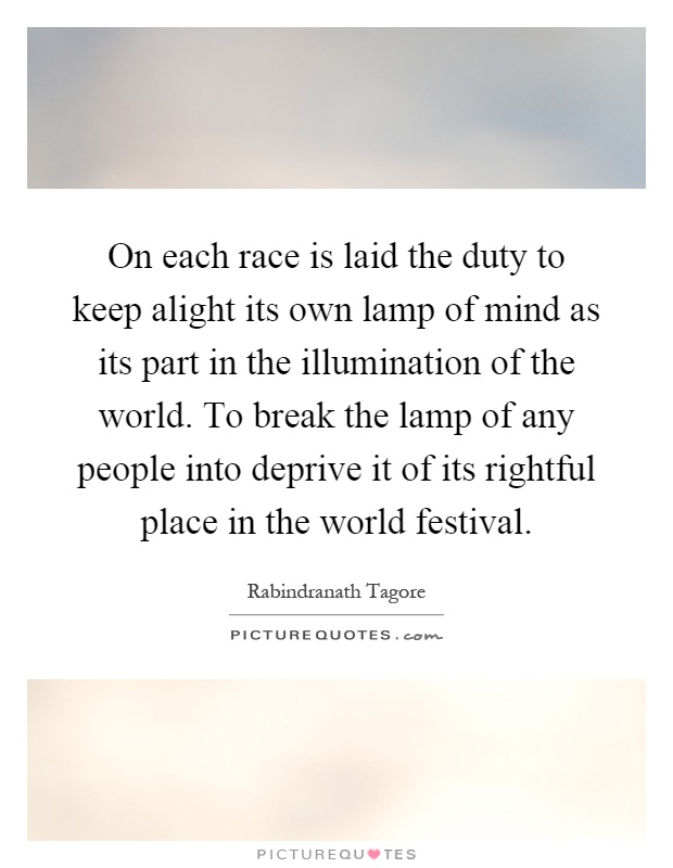 On each race is laid the duty to keep alight its own lamp of mind as its part in the illumination of the world. To break the lamp of any people into deprive it of its rightful place in the world festival Picture Quote #1