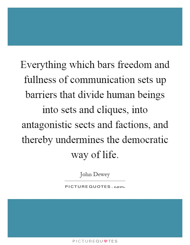 Everything which bars freedom and fullness of communication sets up barriers that divide human beings into sets and cliques, into antagonistic sects and factions, and thereby undermines the democratic way of life Picture Quote #1