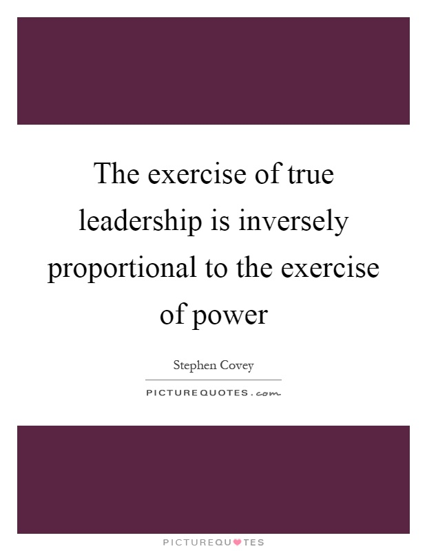 The exercise of true leadership is inversely proportional to the exercise of power Picture Quote #1