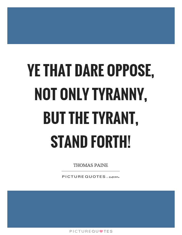 Ye that dare oppose, not only tyranny, but the tyrant, stand forth! Picture Quote #1