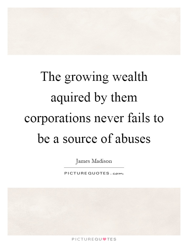 The growing wealth aquired by them corporations never fails to be a source of abuses Picture Quote #1