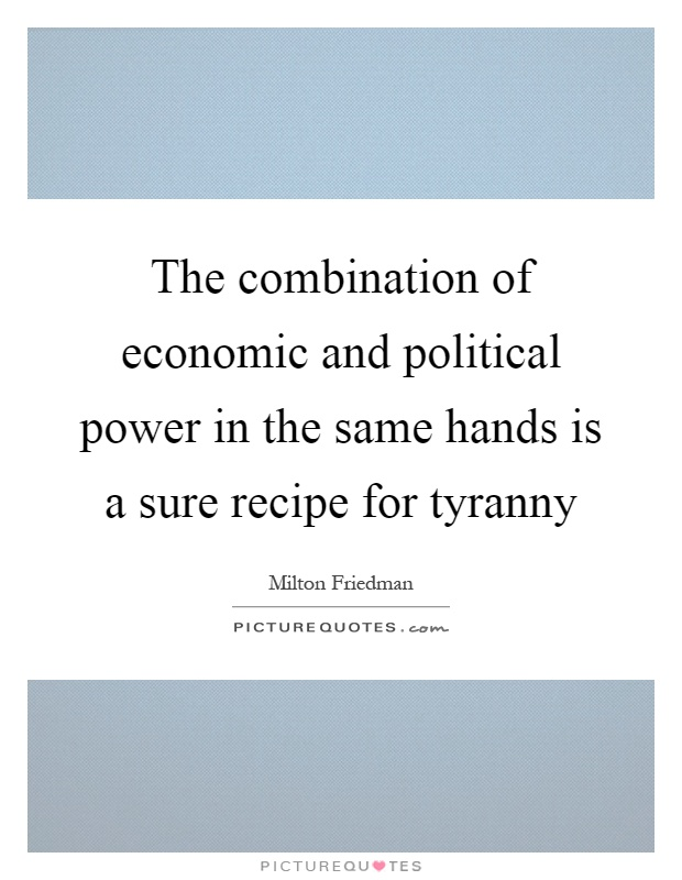 The combination of economic and political power in the same hands is a sure recipe for tyranny Picture Quote #1