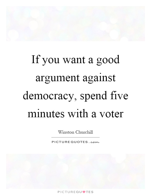 If you want a good argument against democracy, spend five minutes with a voter Picture Quote #1