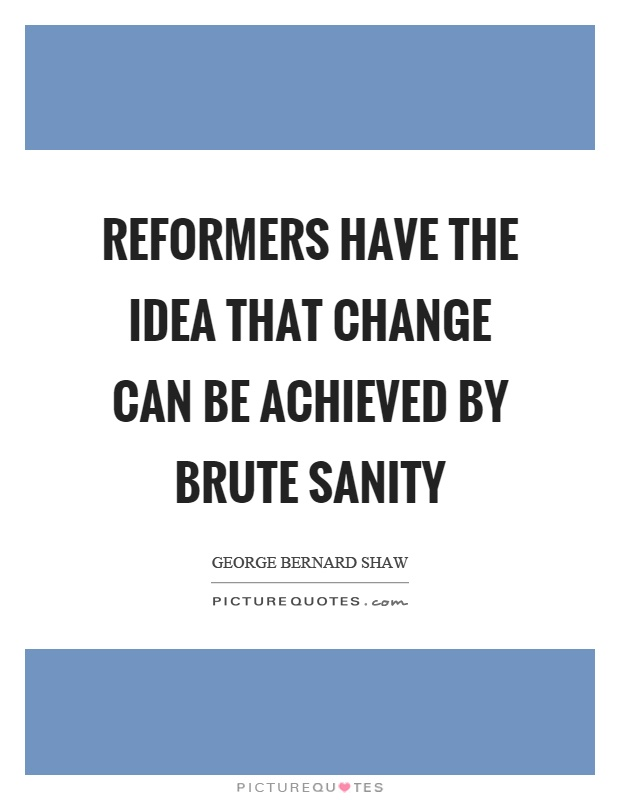 Reformers have the idea that change can be achieved by brute sanity Picture Quote #1