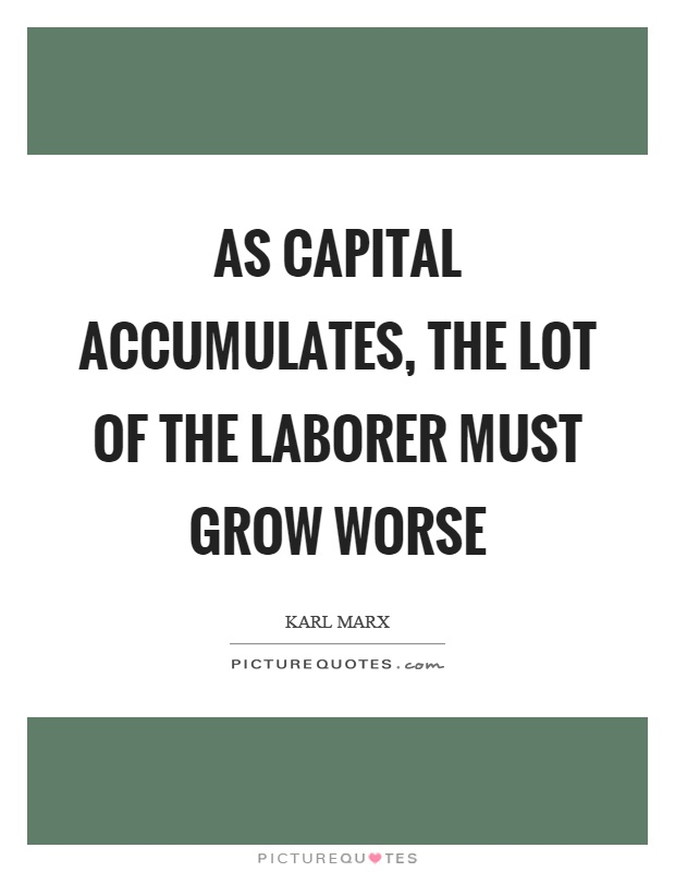 As capital accumulates, the lot of the laborer must grow worse Picture Quote #1