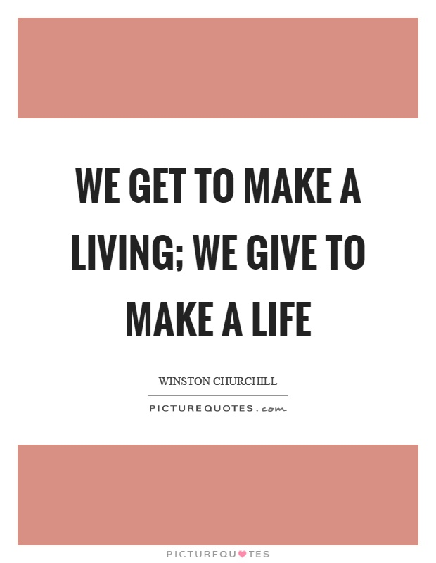 We get to make a living; we give to make a life Picture Quote #1