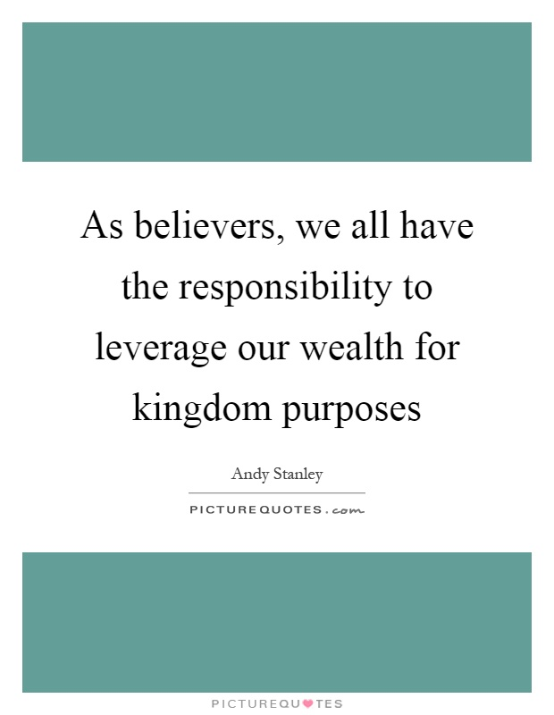 As believers, we all have the responsibility to leverage our wealth for kingdom purposes Picture Quote #1