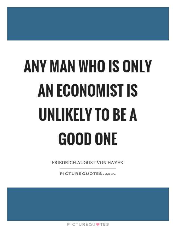 Any man who is only an economist is unlikely to be a good one Picture Quote #1