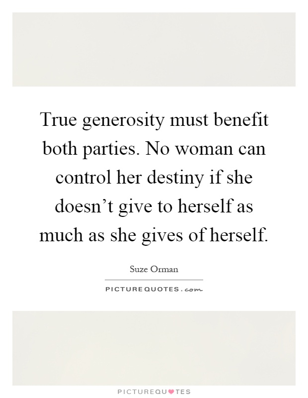 True generosity must benefit both parties. No woman can control her destiny if she doesn't give to herself as much as she gives of herself Picture Quote #1
