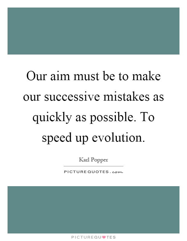 Our aim must be to make our successive mistakes as quickly as possible. To speed up evolution Picture Quote #1