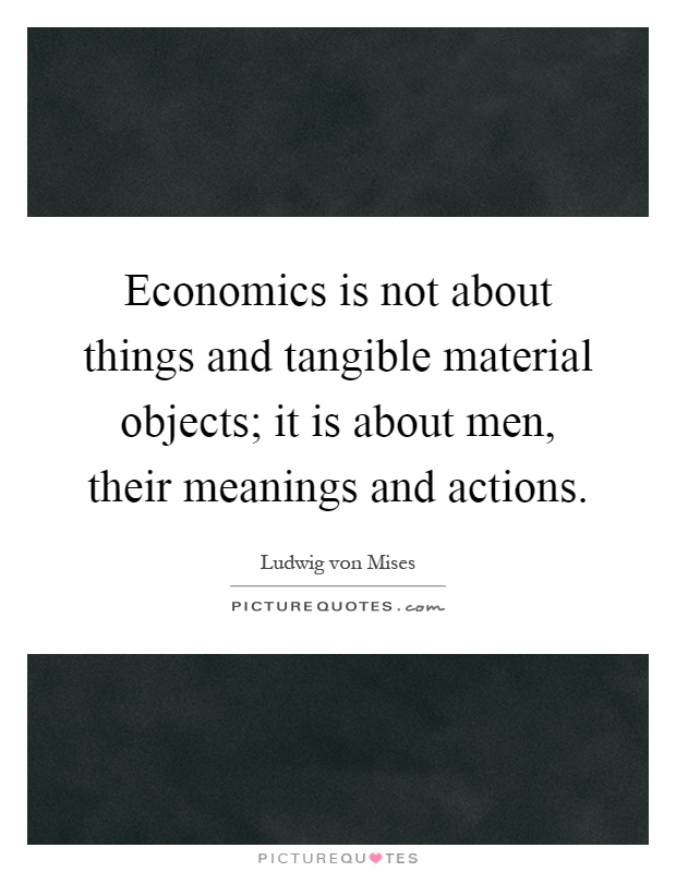 Economics is not about things and tangible material objects; it is about men, their meanings and actions Picture Quote #1