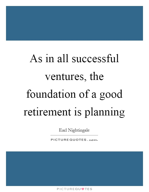 As in all successful ventures, the foundation of a good retirement is planning Picture Quote #1