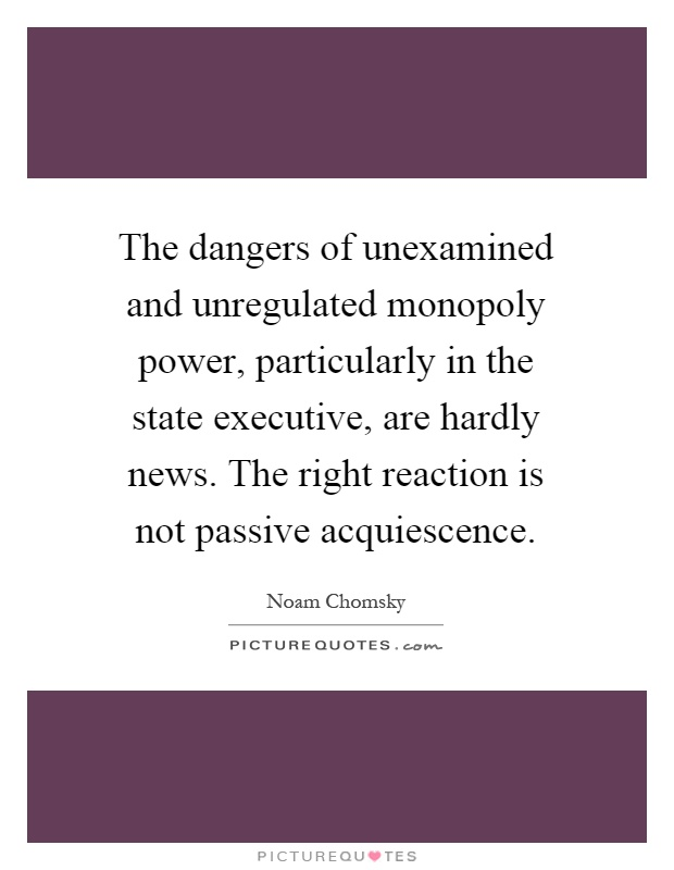 The dangers of unexamined and unregulated monopoly power, particularly in the state executive, are hardly news. The right reaction is not passive acquiescence Picture Quote #1
