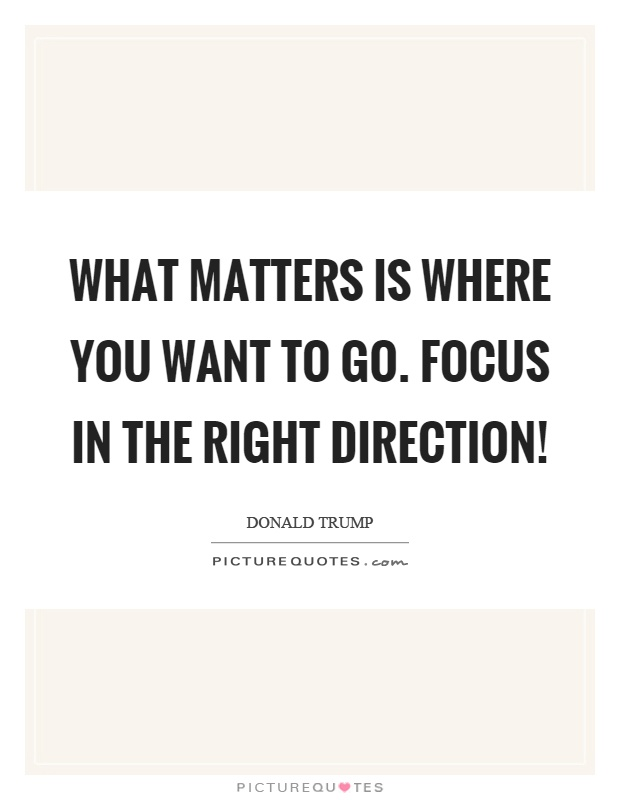 What matters is where you want to go. Focus in the right direction! Picture Quote #1
