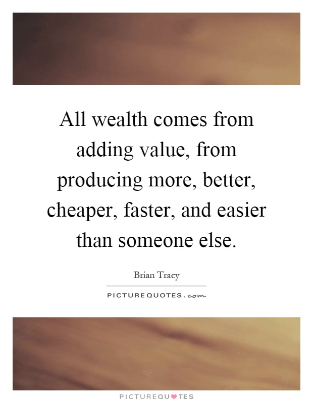 All wealth comes from adding value, from producing more, better, cheaper, faster, and easier than someone else Picture Quote #1