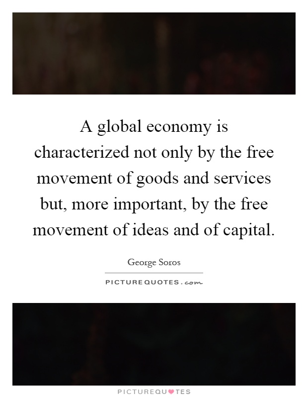 A global economy is characterized not only by the free movement of goods and services but, more important, by the free movement of ideas and of capital Picture Quote #1