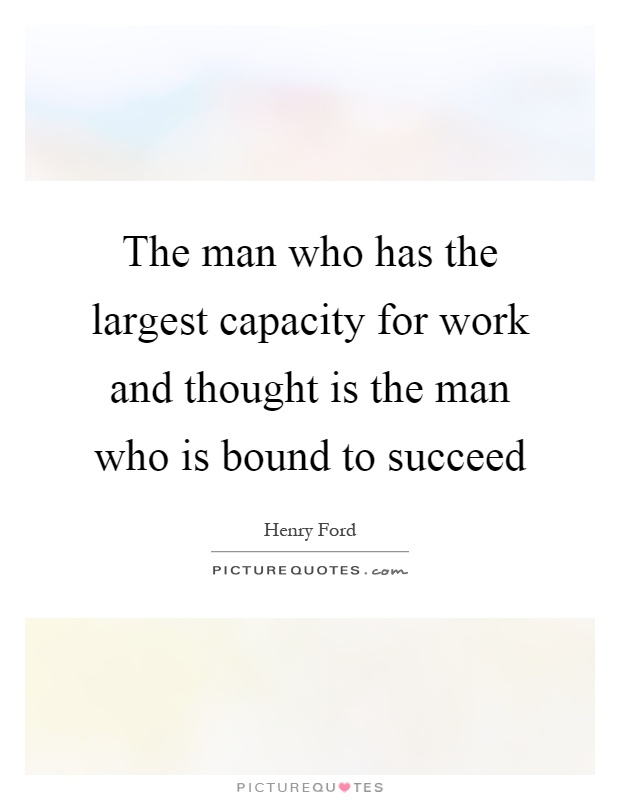 The man who has the largest capacity for work and thought is the man who is bound to succeed Picture Quote #1