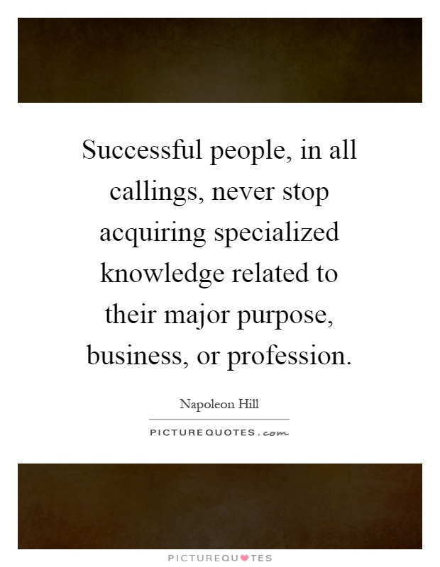 Successful people, in all callings, never stop acquiring specialized knowledge related to their major purpose, business, or profession Picture Quote #1