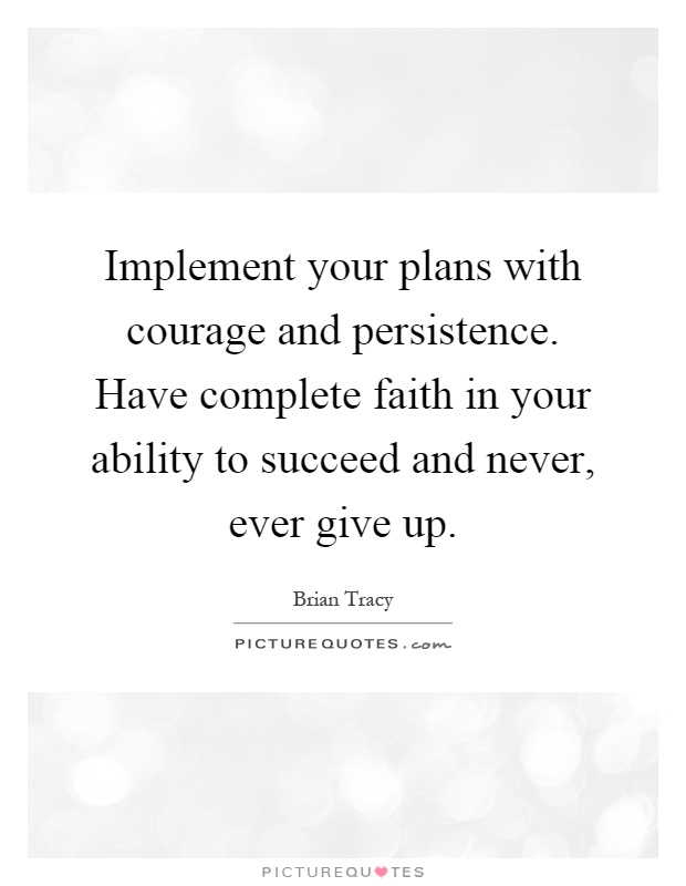 Implement your plans with courage and persistence. Have complete faith in your ability to succeed and never, ever give up Picture Quote #1