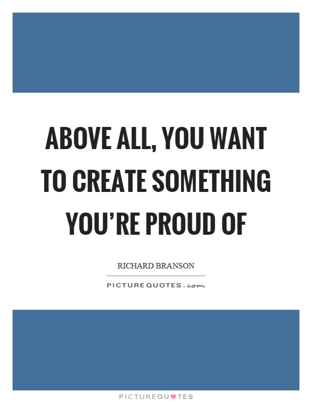 Above all, you want to create something you're proud of Picture Quote #1